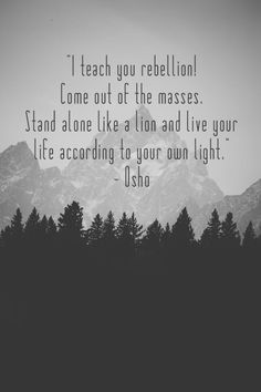 I teach you rebellion! Come out of the masses. Stand alone like a lion and live your life according to your own light.- Osho