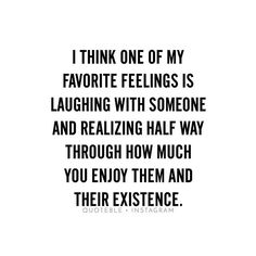 I think one of my favorite feelings is laughing with someone and realizing half way through how much you enjoy them and their existence. #quoteble