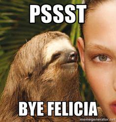 pssst bye felicia - The Rape Sloth | Meme Generator