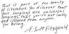 This is part of the beauty of literature. You discover that your longings are universal longings, that you're not lonely and isolated from anyone. -F. Scott Fitzgerald