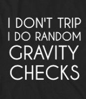 I DON'T TRIP I DO RANDOM GRAVITY CHECKS - FUNNY, SHIRT THAT SHOWS JUST HOW CLUMSY YOU'RE NOT! YOU DON'T TRIP-YOU JUST SIMPLY DO RANDOM GRAVITY CHECKS