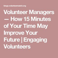 Volunteer Managers — How 15 Minutes of Your Time May Improve Your Future | Engaging Volunteers