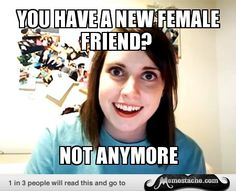 Overly Attached Girlfriend: you have a new female friend?...