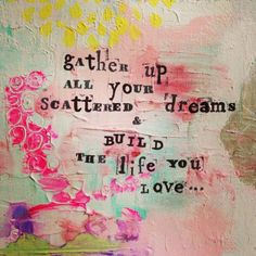 Gather Up All Your Scattered Dreams & Build The Life You Love. As an artists, first the colors in the background drew my attention, then the words called to my heart. The Words, Cool Words, Quotes Dream, Quotes To Live By, Gather Quotes, Words Quotes, Me Quotes, Yoga Quotes, Meditation Quotes