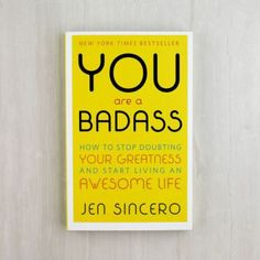 You Are a Badass: How To Stop Doubting Your Greatness and Start Living an Awesome Life by Jen Sincero.