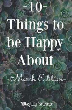10 Things to be Happy About: March Edition!