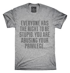 Everyone Has The Right To Be Stupid Abusing Privilege T-Shirts, Hoodies, Tank…