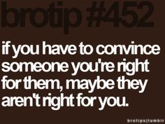 If you have to convince someone you're right for them, maybe they aren't right for you.