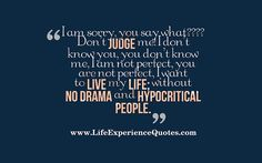 LIFE EXPERIENCE QUOTES : I Am Sorry, You Say What???? Don't JUDGE Me! I Don...