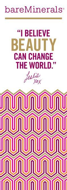"""I believe beauty can change the world."" - Leslie Blodgett"
