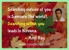 Searching outside of you is Samsara (the world). Searching within you leads to Nirvana - Amit Ray