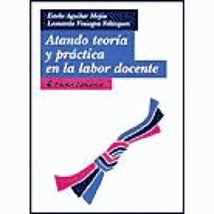 Atando teoría y práctica en la labor docente / Estela Aguilar Mejía, Leonardo Viniegra Velázquez