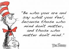 """Be who you are and say what you feel, because those who mind don't matter, and those who matter don't mind."" Dr. Seuss"