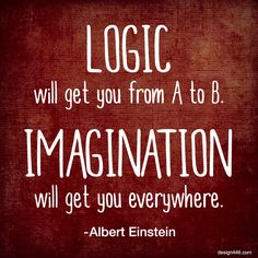LOGIC will get you from A to B. IMAGINATION will get you everywhere. – Albert Einstein