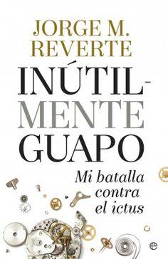 Inútilmente guapo: mi batalla contra el ictus / Jorge M. Reverte. La Esfera de los Libros, 2015