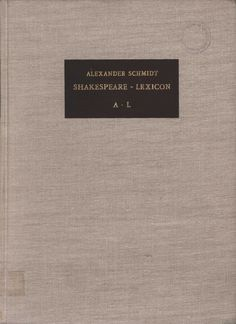 Shakespeare lexicon : a complete dictionary of all the english words, phrases and constructions in the works of the poet. Volume I, A-L / by Alexander Schmidt ; reviser and enlarged by Gregor Sarrazin