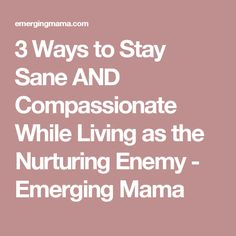3 Ways to Stay Sane AND Compassionate While Living as the Nurturing Enemy - Emerging Mama