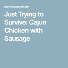 Just Trying to Survive: Cajun Chicken with Sausage