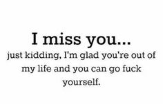 I miss you.just kidding. I'm glad you're out of my life and you can go fuck yourself. Im Happy Quotes, Now Quotes, Bitch Quotes, Sarcastic Quotes, Quotes To Live By, Funny Quotes, Life Quotes, Insulting Quotes, Cheating Quotes