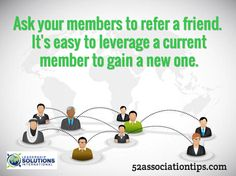 Ask your members to refer a friend. It's easy to leverage a current member to gain a new one. / 52associationtips.com