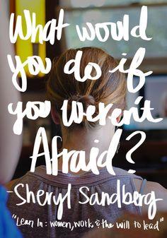 What would you do if you weren't afraid? Sheryl Sandberg