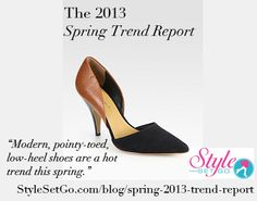 Pointy toes from the '90′s are back but have been modernized with ankle straps, block heels, metal toe caps and more. Of course, dressy flats and low heels are terrific for work, but don't be afraid to wear them on the weekend with your boyfriend jeans or cute cropped pants. http://www.stylesetgo.com/blog/spring-2013-trend-report/