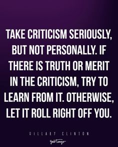 """""""Take criticism seriously, but not personally. If there is truth or merit in the criticism, try to learn from it. Otherwise, let it roll right off you. Life Coach Quotes, Life Quotes Love, Quotes To Live By, Change Quotes, Daily Quotes, Strong Quotes, Positive Quotes, Motivational Quotes, Inspirational Quotes"""