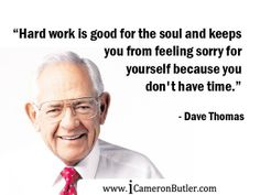 """Hard work is good for the soul and keeps you from feeling sorry for yourself because you don't have time. Feeling Sorry For Yourself, How Are You Feeling, Famous Entrepreneurs, Dave Thomas, Rise Above, Entrepreneur Quotes, Life Memes, Successful People, Hard Work"