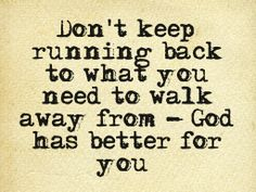 Don't Keep Running Back To What You Need To Walk Away From - God Has Better For You!