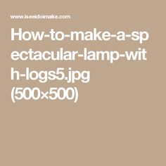 How-to-make-a-spectacular-lamp-with-logs5.jpg (500×500)