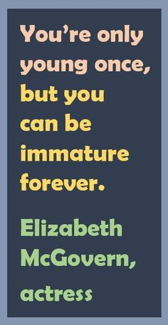 You're only young once, but you can be immature forever. — Elizabeth McGovern