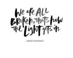 """We are all broken, that's how the light gets in."" — Ernest Hemingway"