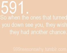 When the ones that turned you down see you...they'll wish they had another chance.