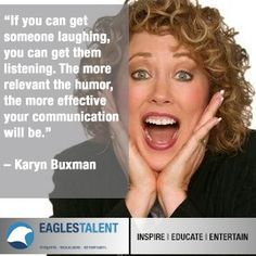 """""""If you can get someone laughing, you can get them listening. The more relevant the humor, the more effective your communication will be."""" - Karyn Buxman #inspire #educate #entertain"""