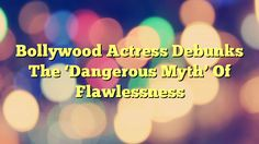 Bollywood Actress Debunks The 'Dangerous Myth' Of Flawlessness - https://twitter.com/pdoors/status/792533429279522816