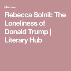 Rebecca Solnit: The Loneliness of Donald Trump | Literary  Hub