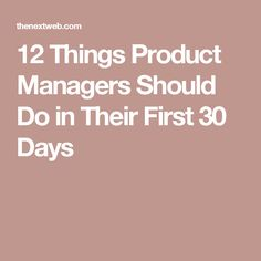 12 Things Product Managers Should Do in Their First 30 Days