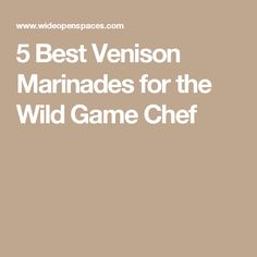5 Best Venison Marinades for the Wild Game Chef