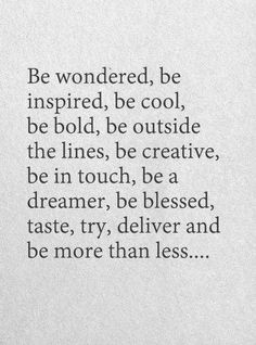Be wondered, be inspired, be cool, be bold, be outside the lines, be creative, be in touch, be a dreamer, be blessed, taste, try, deliver and be more than less <3 <3