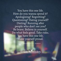 You have this one life. How do you wanna spend it? Apologizing? Regretting? Questioning? Hating yourself? Dieting? Running after people who don't see you? Be brave. Believe in yourself. Do what feels good. Take risks. You have this one life. Make yourself proud. — Beardsley Jones