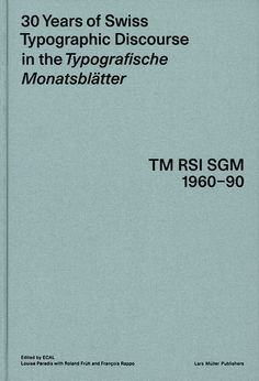 30 Years of Swiss Typographic Discourse in the Typografische Monatsblätter Edited by École cantonale d'art de Lausanne (ECAL), Louise Paradis with Roland Früh and François Rappo. Lars Müller Publishers