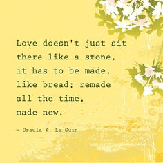 """Love doesn't sit there like a stone, it has to be made, like bread; remade all the time, made new."" — Ursula K. Le Guin"