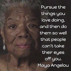 Maya Angelou: Book Marketing Advice Pursue the things you love doing, and then do them so well that people can't take their eyes off you. — Maya Angelou, poet, memoirist, and civil rights activist Wisdom Quotes, Quotes To Live By, Me Quotes, Motivational Quotes, Inspirational Quotes, Uplifting Quotes, Maya Angelou Books, Maya Angelou Quotes, Friedrich Nietzsche