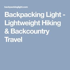 Backpacking Light - Lightweight Hiking & Backcountry Travel