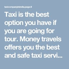 Taxi is the best option you have if you are going for tour. Money travels offers you the best and safe taxi services at very affordable rates. To book your taxi online, please visit our website.