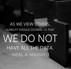 As we view others, humility should counsel us that we do not have all the data. Neal A. Lds Quotes, Religious Quotes, Uplifting Quotes, Quotable Quotes, Spiritual Quotes, Great Quotes, Inspirational Quotes, Qoutes, Music Quotes