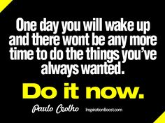 One day you will wake up and there wont be any more time to do the things you've always wanted. Do it now. -Paulo CeolHo