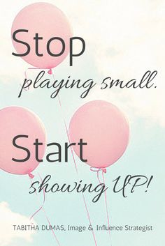 Stop playing small. Start showing UP. Tabitha Dumas, Image and Influence Strategist