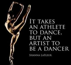 It takes an athlete to dance, but an artist to be a dancer. I'm lucky enough to be both!