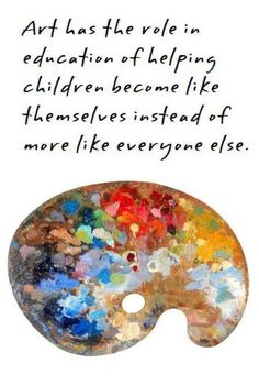 """""""Art is the role in education of helping children become like themselves instead of more like everyone else"""""""